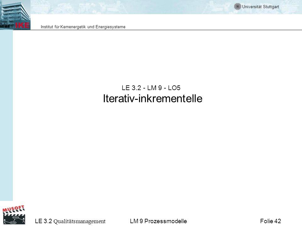Universität Stuttgart Institut für Kernenergetik und Energiesysteme LE 3.2 Qualitätsmanagement Folie 42LM 9 Prozessmodelle LE 3.2 - LM 9 - LO5 Iterati