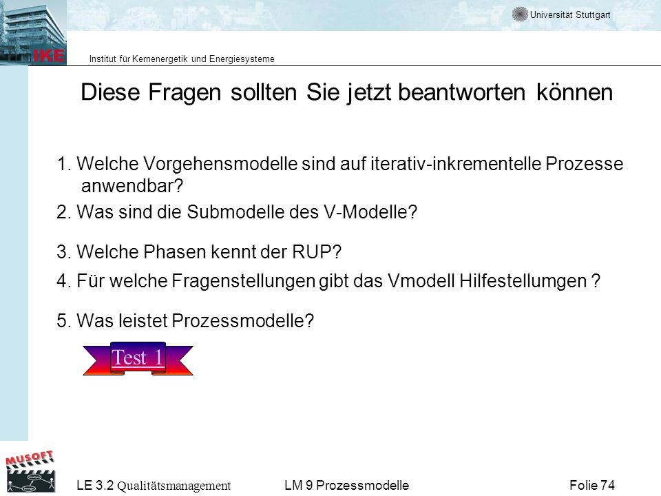 Universität Stuttgart Institut für Kernenergetik und Energiesysteme LE 3.2 Qualitätsmanagement Folie 74LM 9 Prozessmodelle Diese Fragen sollten Sie je