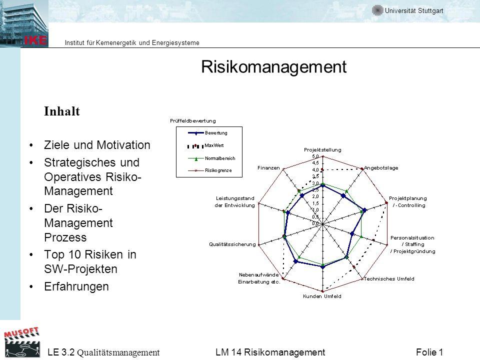 Universität Stuttgart Institut für Kernenergetik und Energiesysteme LE 3.2 Qualitätsmanagement Folie 12LM 14 Risikomanagement Strategisches und Operatives Risiko-Management Allgemein –Abschätzung möglicher Konsequenzen von Entscheidungen, sowie –Aktionen oder Ergebnisse, die darauf folgen können oder müssen.
