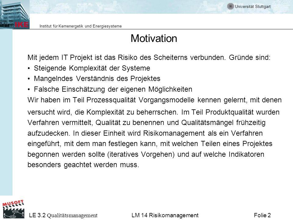 Universität Stuttgart Institut für Kernenergetik und Energiesysteme LE 3.2 Qualitätsmanagement Folie 3LM 14 Risikomanagement Risikomanagement Verwendete Lernobjekte LO2: Ziele und Motivation LO3: Strategisches und Operatives Risiko-Management LO4: Der Risiko-Management Prozess LO5: Top 10 Risiken in SW-Projekten LO6: Erfahrungen LO7: Zusammenfassung/Abspann LO8: Tests LO9: Definitionen