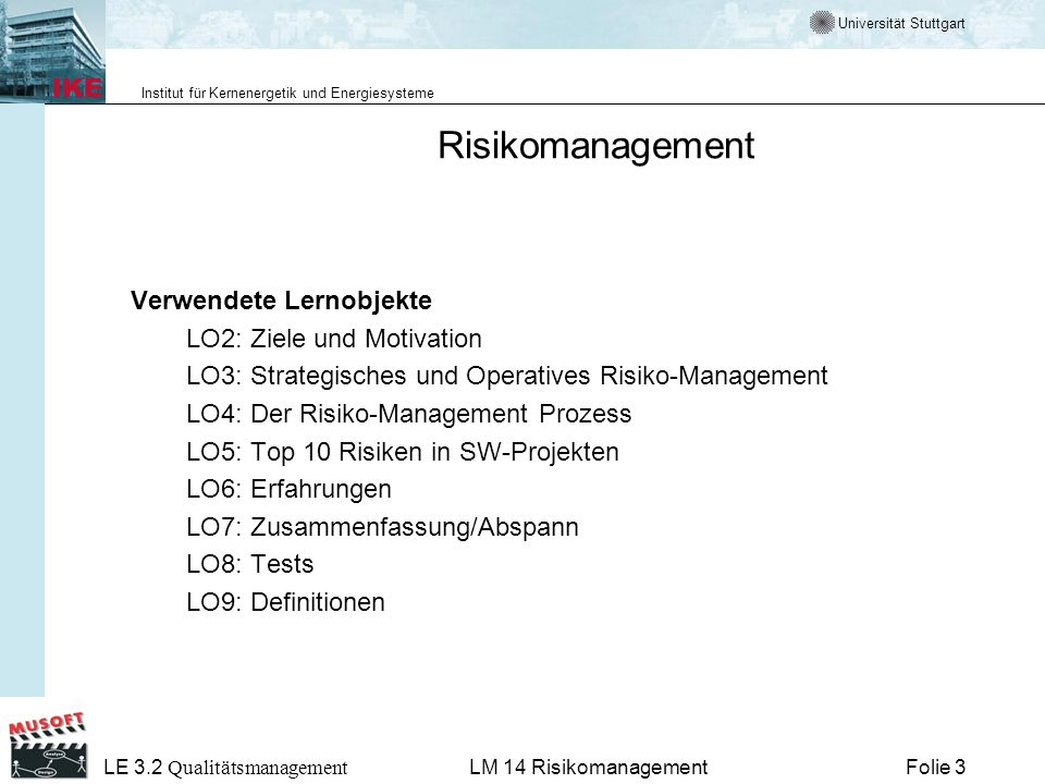 Universität Stuttgart Institut für Kernenergetik und Energiesysteme LE 3.2 Qualitätsmanagement Folie 34LM 14 Risikomanagement Risikomanagement: Iterativ-inkrementelles Vorgehen Falls sich herausstellt, dass die dem Software-Entwicklungsprozess zugrundeliegenden Regeln (Vorgehensmodell) nicht mehr den Anforderungen entsprechen, dann muss das Projekt-Controlling dafür sorgen, dass das Vorgehensmodell dementsprechend angepasst wird.