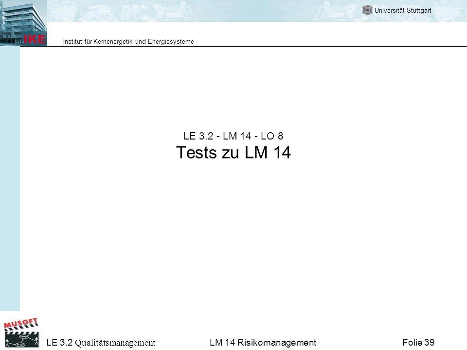 Universität Stuttgart Institut für Kernenergetik und Energiesysteme LE 3.2 Qualitätsmanagement Folie 39LM 14 Risikomanagement LE 3.2 - LM 14 - LO 8 Te