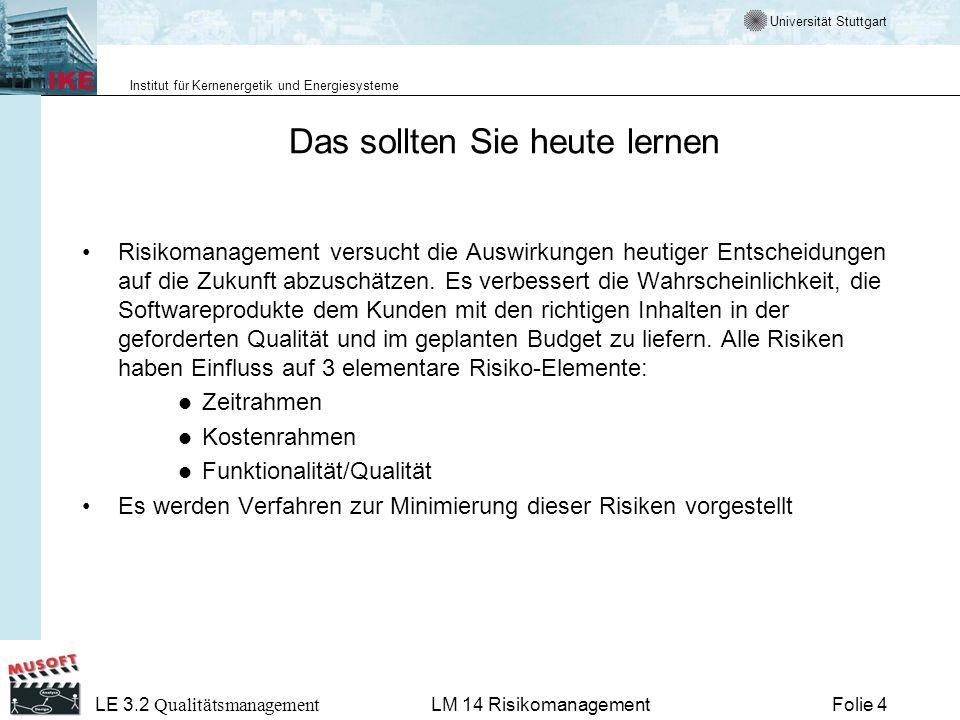 Universität Stuttgart Institut für Kernenergetik und Energiesysteme LE 3.2 Qualitätsmanagement Folie 15LM 14 Risikomanagement Risiko-Management im Projekt Risiko-Management hat nichts mit zukünftigen Entscheidungen zu tun, sondern mit den Auswirkungen heutiger Entscheidungen auf die Zukunft.