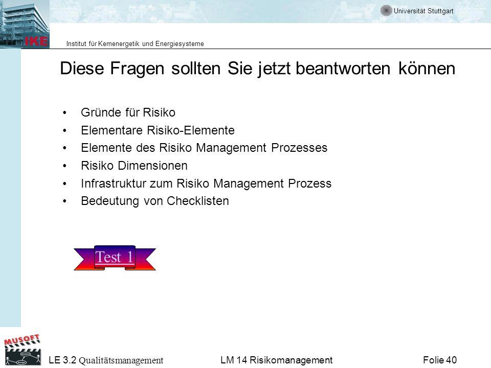 Universität Stuttgart Institut für Kernenergetik und Energiesysteme LE 3.2 Qualitätsmanagement Folie 40LM 14 Risikomanagement Diese Fragen sollten Sie