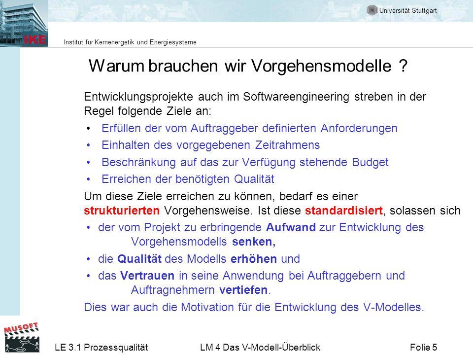 Universität Stuttgart Institut für Kernenergetik und Energiesysteme LE 3.1 ProzessqualitätLM 4 Das V-Modell-ÜberblickFolie 46 Zum Nachlesen und zur aktuellen Information Internet Vorgehensmodell http://www.informatik.uni-bremen.de/gdpa/http://www.informatik.uni-bremen.de/gdpa/ Methodenzuordnung http://www.v-modell.iabg.de/au251htm/index.htmhttp://www.v-modell.iabg.de/au251htm/index.htm Handbuch http://www.Projekthandbuch.de/it_homepage.htmhttp://www.Projekthandbuch.de/it_homepage.htm V-Modell-Guide http://www.iese.fhg.de/VModell/http://www.iese.fhg.de/VModell/ Texte Vorgehensmodell Methodenzuordnung Werkzeuge Handbuch Weitere Informationen und Beschreibungsmuster (Templates) für wichtige Produkte finden Sie in Lernmodul 3.1- 6 für kleine Projekte Lernmodul 3.1- 5 für große Projekte