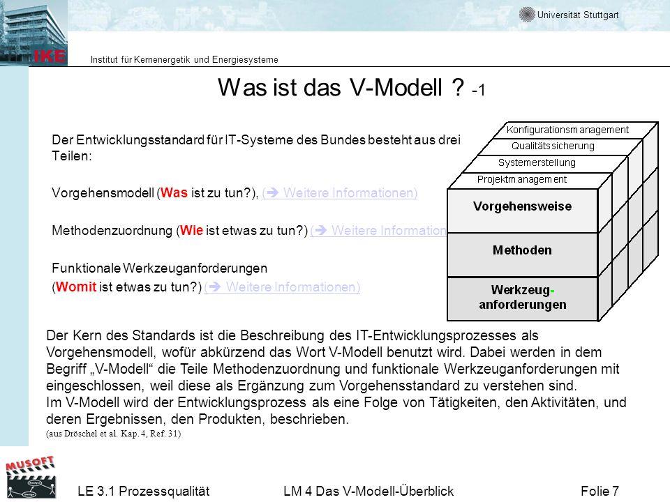 Universität Stuttgart Institut für Kernenergetik und Energiesysteme LE 3.1 ProzessqualitätLM 4 Das V-Modell-ÜberblickFolie 38 Qualitätsmanagement Rolle des Qualitätsmanagement Vereinbarung der Ziele überprüfbar und realistisch verstehbar akzeptiert von allen Beteiligten Überprüfung des Erreichten Maßnahmen zur Beurteilung der Ergebnisse Beurteilung der Ergebnisse Hinweis auf Konsequenzen QM und Projekt QM hat moderierende und organisierende Rolle QM ist aktiv mit verantwortlichen Tätigkeiten verbunden QM unterstützt PM im Bestreben Projekt erfolgreich zu machen Mehr zum Qualitätsmanagement findet man im Lernmodul 3.2-9.