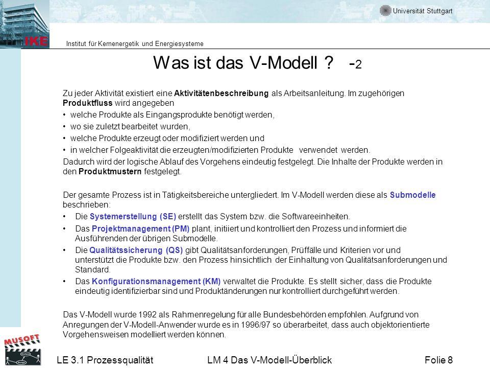 Universität Stuttgart Institut für Kernenergetik und Energiesysteme LE 3.1 ProzessqualitätLM 4 Das V-Modell-ÜberblickFolie 29 Iterative Vorgehensmodelle im V-Modell 97 V-Modell sollte als komplexer Modellbaukasten verstanden werden Modellbausteine können (müssen nicht) verwendet werden.
