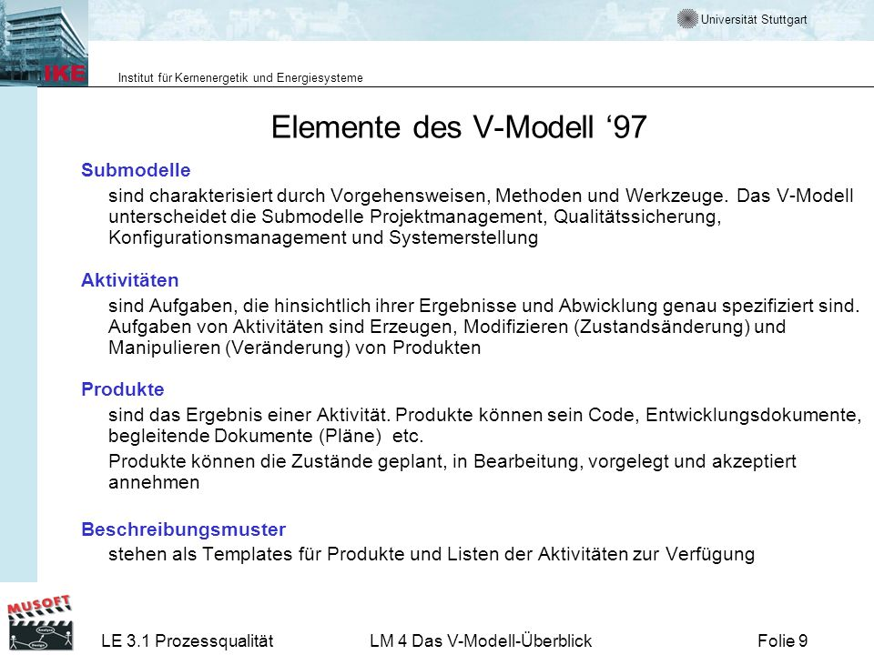 Universität Stuttgart Institut für Kernenergetik und Energiesysteme LE 3.1 ProzessqualitätLM 4 Das V-Modell-ÜberblickFolie 40 Prozessleitfaden Der Prozessleitfaden konkretisiert ein Vorgehensmodell unter den Bedingungen eines realen Projektes.