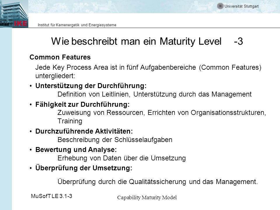 Universität Stuttgart Institut für Kernenergetik und Energiesysteme MuSofT LE 3.1-3 Capability Maturity Model Wie beschreibt man ein Maturity Level -4 Key Practices Wichtigste Maßnahmen und Aktivitäten zur Erreichung der Ziele einer Key Process Area.