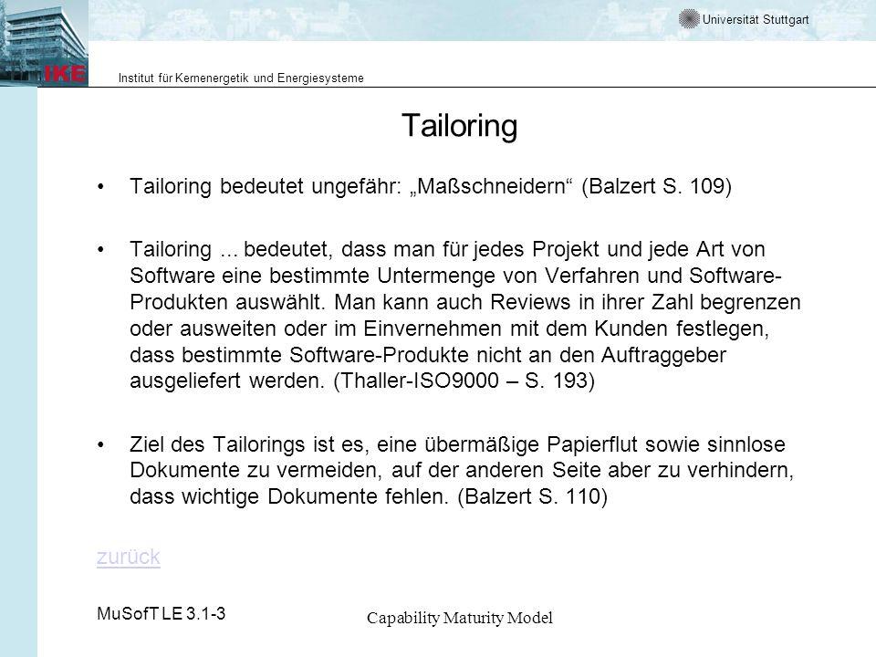 Universität Stuttgart Institut für Kernenergetik und Energiesysteme MuSofT LE 3.1-3 Capability Maturity Model Tailoring Tailoring bedeutet ungefähr: Maßschneidern (Balzert S.