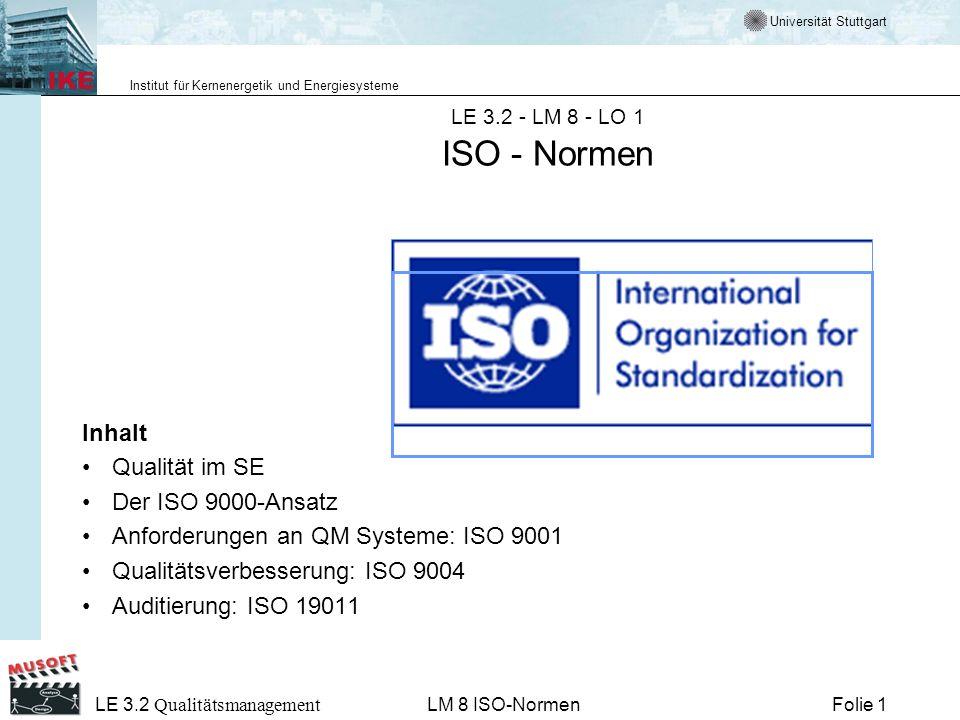 Universität Stuttgart Institut für Kernenergetik und Energiesysteme Folie 2 LE 3.2 Qualitätsmanagement LM 8 ISO-Normen Vorbemerkungen Die ISO 9000-Familie beschreibt einen Rahmen, um ein QM-System in einer Organisation einzuführen und zu betreiben.
