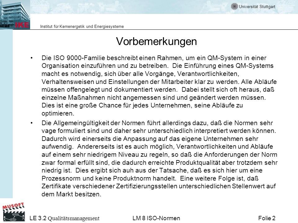 Universität Stuttgart Institut für Kernenergetik und Energiesysteme Folie 63 LE 3.2 Qualitätsmanagement LM 8 ISO-Normen Literatur G.E.Thaller, Software und Systementwicklung Aufbau eines praktikablen QM Systems nach ISO 90001:2000, Heise Verlag 2002 H.