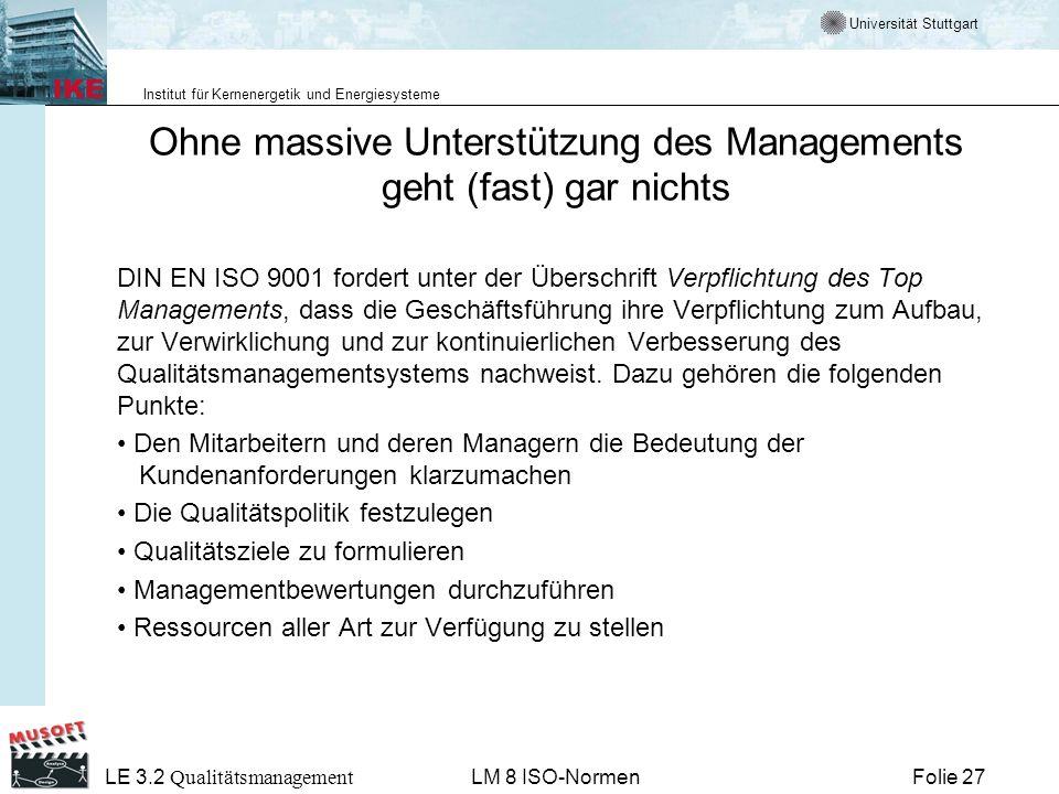 Universität Stuttgart Institut für Kernenergetik und Energiesysteme Folie 27 LE 3.2 Qualitätsmanagement LM 8 ISO-Normen Ohne massive Unterstützung des