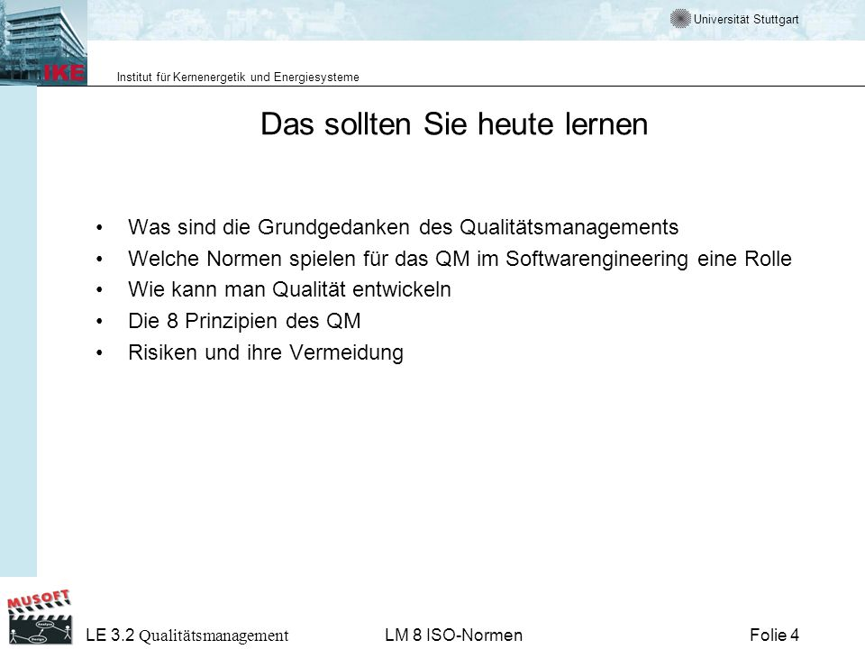 Universität Stuttgart Institut für Kernenergetik und Energiesysteme Folie 55 LE 3.2 Qualitätsmanagement LM 8 ISO-Normen Qualitätspolitik Umfassende Absichten und Zielsetzungen einer Organisation zur Qualität, wie sie durch die oberste Leitung formell ausgedrückt werden.