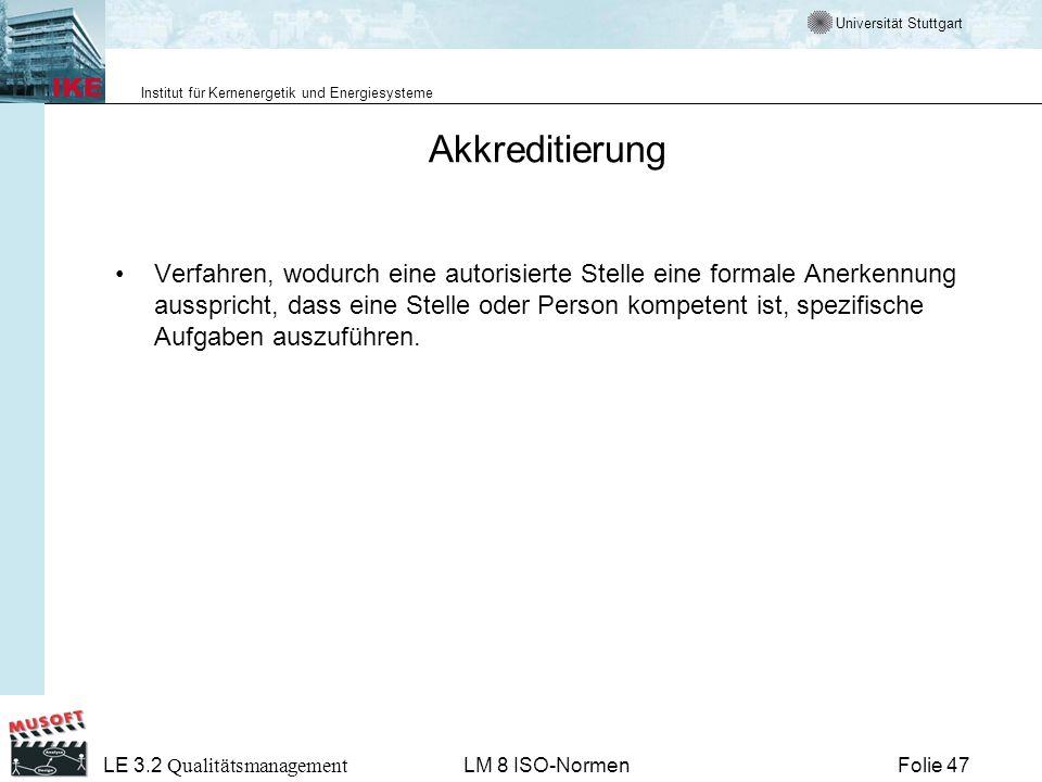 Universität Stuttgart Institut für Kernenergetik und Energiesysteme Folie 47 LE 3.2 Qualitätsmanagement LM 8 ISO-Normen Akkreditierung Verfahren, wodu