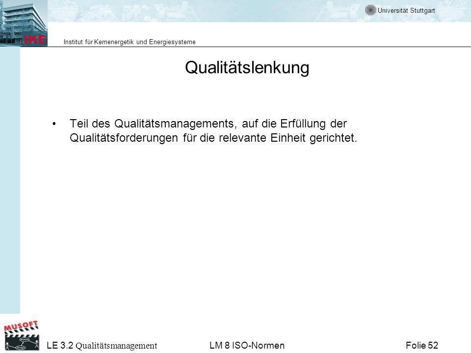 Universität Stuttgart Institut für Kernenergetik und Energiesysteme Folie 52 LE 3.2 Qualitätsmanagement LM 8 ISO-Normen Qualitätslenkung Teil des Qual