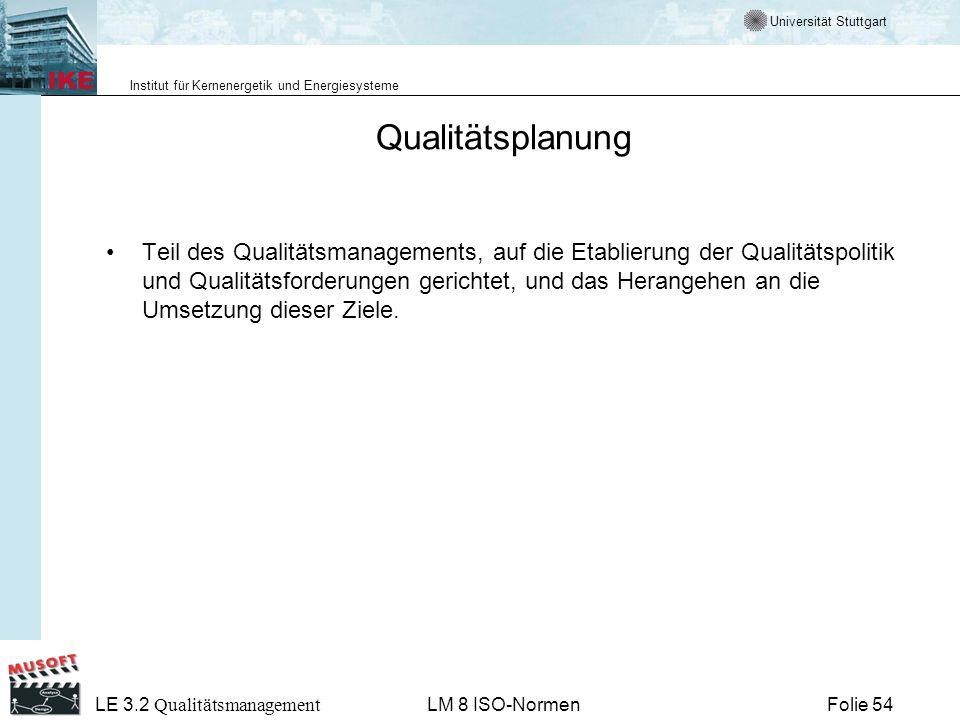 Universität Stuttgart Institut für Kernenergetik und Energiesysteme Folie 54 LE 3.2 Qualitätsmanagement LM 8 ISO-Normen Qualitätsplanung Teil des Qual