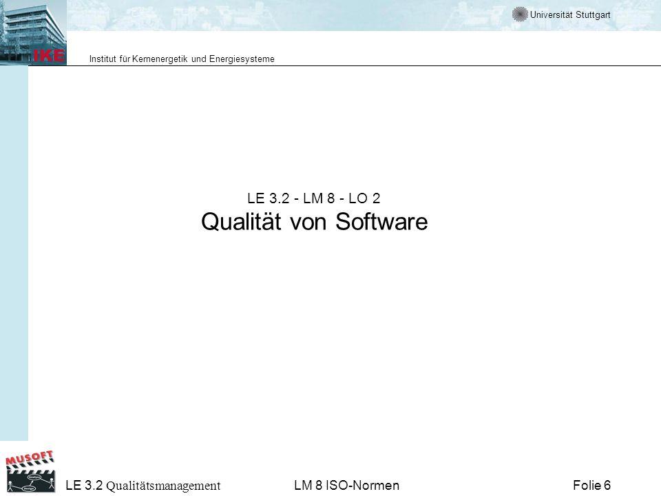 Universität Stuttgart Institut für Kernenergetik und Energiesysteme Folie 17 LE 3.2 Qualitätsmanagement LM 8 ISO-Normen Die 4 Hauptnormen zum Qualitätsmanagement –ISO 9000 Grundlagen und Begriffe (erschienen in Englisch 8/00, in Deutsch 10/00) –ISO 9001 Qualitätsmanagement-Systeme: Forderungen (erschienen in Englisch 8/00, in Deutsch 10/00) –ISO 9004 Qualitätsmanagement-Systeme: Leitfaden zur Leistungsverbesserung (erschienen in Englisch 8/00, in Deutsch 10/00) –ISO 19 011 Leitfaden zum Auditieren von QM- und UM- Systemen (ISO-Norm 09/01, DIS 10/00, als CD 01/00 in Englisch)