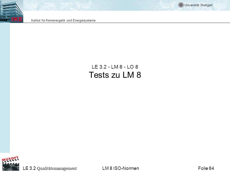 Universität Stuttgart Institut für Kernenergetik und Energiesysteme Folie 64 LE 3.2 Qualitätsmanagement LM 8 ISO-Normen LE 3.2 - LM 8 - LO 8 Tests zu