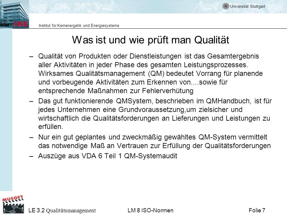 Universität Stuttgart Institut für Kernenergetik und Energiesysteme Folie 48 LE 3.2 Qualitätsmanagement LM 8 ISO-Normen Audit Formale und systematische Aktivität, um festzustellen, in welchem Ausmaß Forderungen einer Einheit erfüllt werden, durchgeführt von Personal, welches nicht verantwortlich für die auditierte Einheit ist.