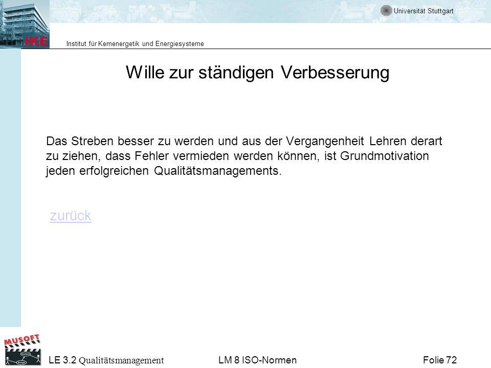 Universität Stuttgart Institut für Kernenergetik und Energiesysteme Folie 72 LE 3.2 Qualitätsmanagement LM 8 ISO-Normen Wille zur ständigen Verbesseru