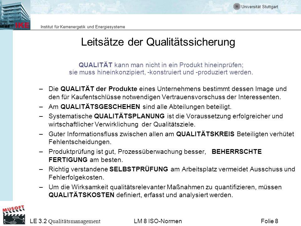 Universität Stuttgart Institut für Kernenergetik und Energiesysteme Folie 19 LE 3.2 Qualitätsmanagement LM 8 ISO-Normen Schwerpunkte von ISO 9001 und ISO 9004 ISO 9001: Qualitätsmanagement-Systeme Untertitel: Forderungen –Minimalforderungen an ein QM-System –Forderungsumfang etwa wie ISO 9001(1994) ISO 9004: Qualitätsmanagement-Systeme Untertitel: Leitfaden zur Leistungsverbesserung –Nicht mehr Leitfaden für Implementierung der ISO 9001 –Geht über ISO 9001(1994) hinaus –Strebt nach Exzellenz Die neuen Normen sind vor allem Kunden- und Prozess-orientiert