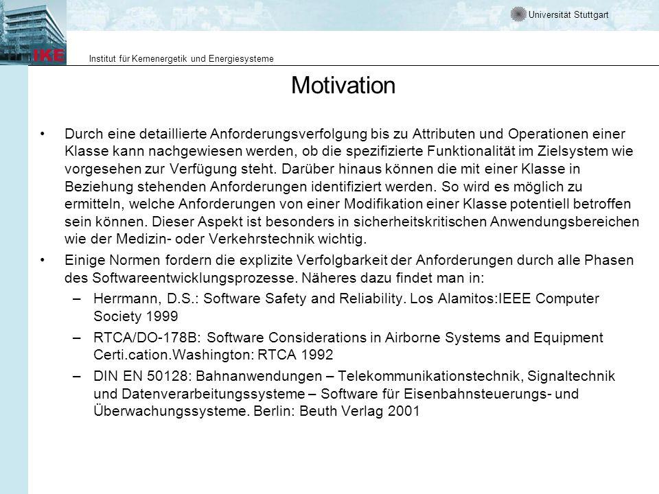 Universität Stuttgart Institut für Kernenergetik und Energiesysteme Motivation Durch eine detaillierte Anforderungsverfolgung bis zu Attributen und Operationen einer Klasse kann nachgewiesen werden, ob die spezifizierte Funktionalität im Zielsystem wie vorgesehen zur Verfügung steht.