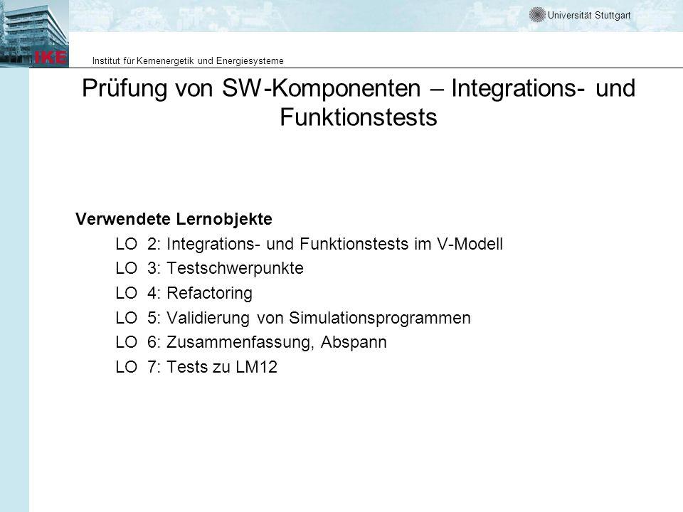 Universität Stuttgart Institut für Kernenergetik und Energiesysteme Prüfung von SW-Komponenten – Integrations- und Funktionstests Verwendete Lernobjekte LO 2: Integrations- und Funktionstests im V-Modell LO 3: Testschwerpunkte LO 4: Refactoring LO 5: Validierung von Simulationsprogrammen LO 6: Zusammenfassung, Abspann LO 7: Tests zu LM12