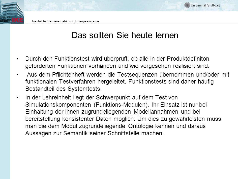 Universität Stuttgart Institut für Kernenergetik und Energiesysteme Das sollten Sie heute lernen Durch den Funktionstest wird überprüft, ob alle in der Produktdefiniton geforderten Funktionen vorhanden und wie vorgesehen realisiert sind.
