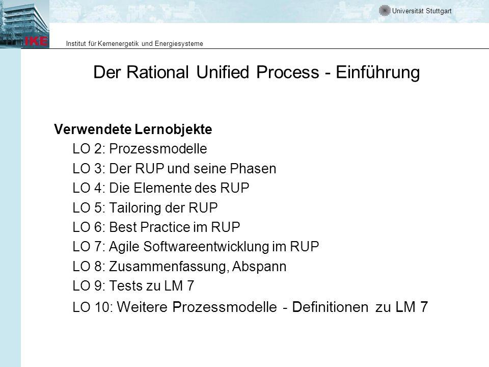 Universität Stuttgart Institut für Kernenergetik und Energiesysteme Der Rational Unified Process - Einführung Verwendete Lernobjekte LO 2: Prozessmodelle LO 3: Der RUP und seine Phasen LO 4: Die Elemente des RUP LO 5: Tailoring der RUP LO 6: Best Practice im RUP LO 7: Agile Softwareentwicklung im RUP LO 8: Zusammenfassung, Abspann LO 9: Tests zu LM 7 LO 10: Weitere Prozessmodelle - Definitionen zu LM 7