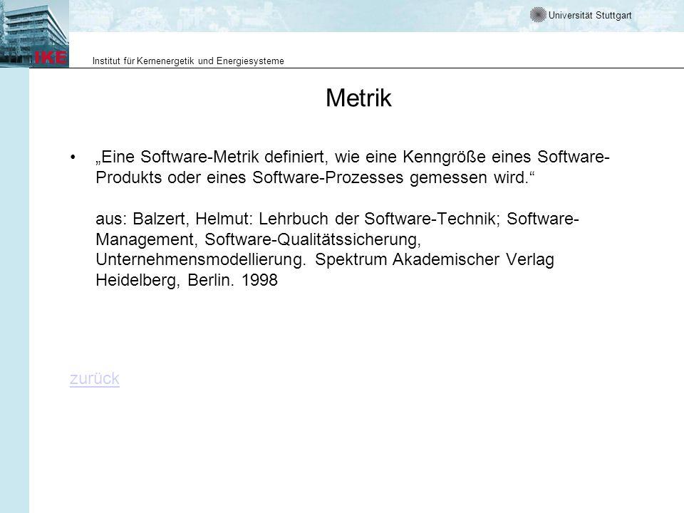 Universität Stuttgart Institut für Kernenergetik und Energiesysteme Metrik Eine Software-Metrik definiert, wie eine Kenngröße eines Software- Produkts oder eines Software-Prozesses gemessen wird.