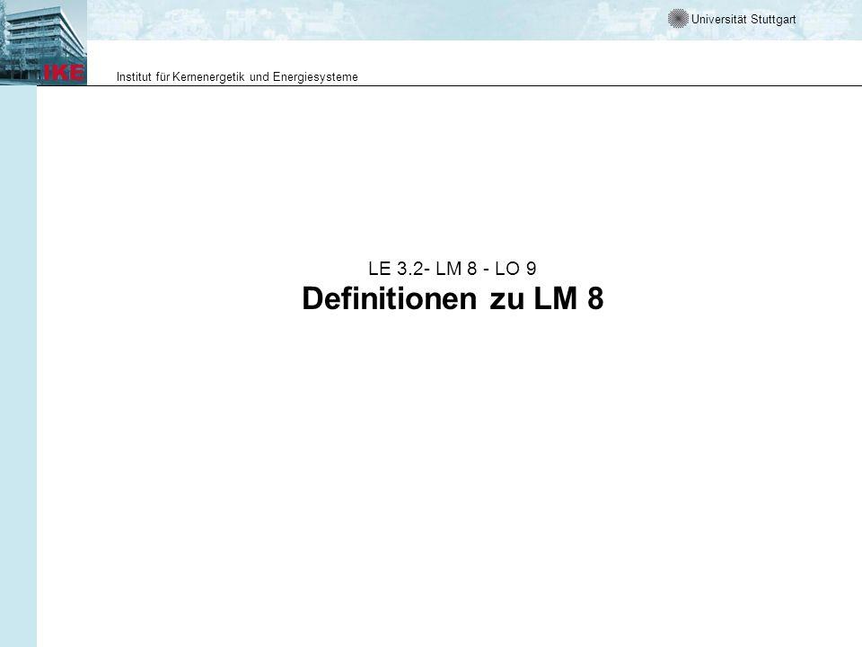 Universität Stuttgart Institut für Kernenergetik und Energiesysteme LE 3.2- LM 8 - LO 9 Definitionen zu LM 8