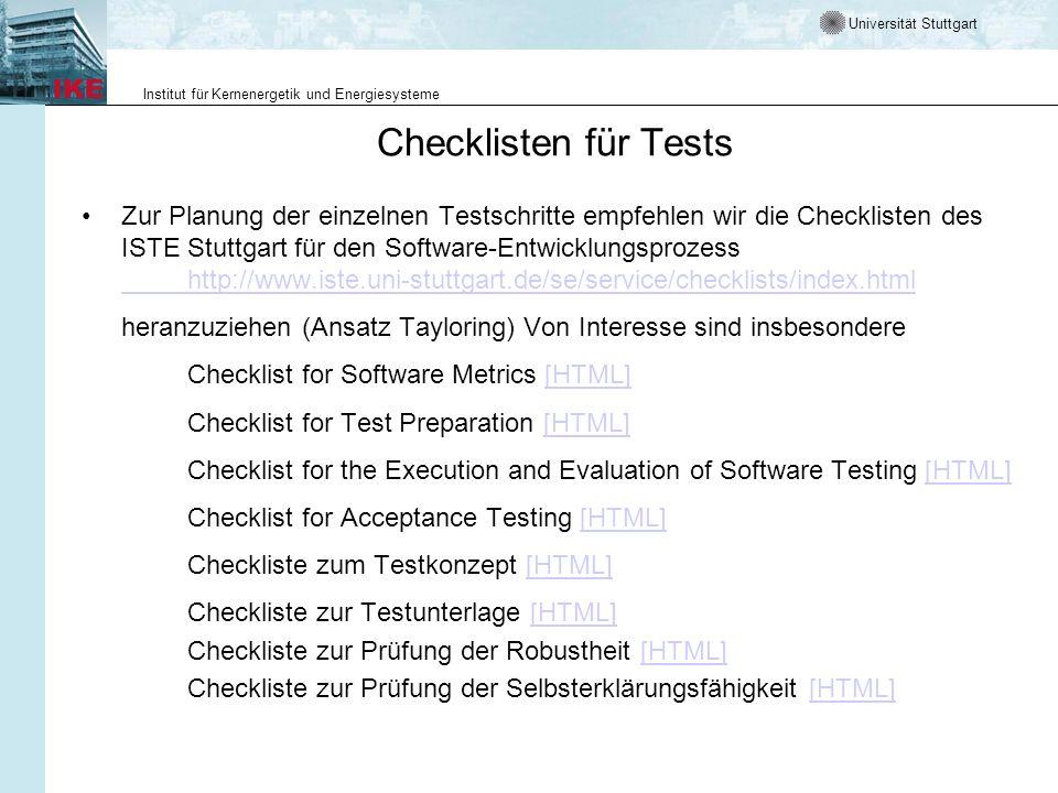 Universität Stuttgart Institut für Kernenergetik und Energiesysteme Checklisten für Tests Zur Planung der einzelnen Testschritte empfehlen wir die Checklisten des ISTE Stuttgart für den Software-Entwicklungsprozess http://www.iste.uni-stuttgart.de/se/service/checklists/index.html http://www.iste.uni-stuttgart.de/se/service/checklists/index.html heranzuziehen (Ansatz Tayloring) Von Interesse sind insbesondere Checklist for Software Metrics [HTML][HTML] Checklist for Test Preparation [HTML][HTML] Checklist for the Execution and Evaluation of Software Testing [HTML][HTML] Checklist for Acceptance Testing [HTML][HTML] Checkliste zum Testkonzept [HTML][HTML] Checkliste zur Testunterlage [HTML][HTML] Checkliste zur Prüfung der Robustheit [HTML][HTML] Checkliste zur Prüfung der Selbsterklärungsfähigkeit [HTML][HTML]