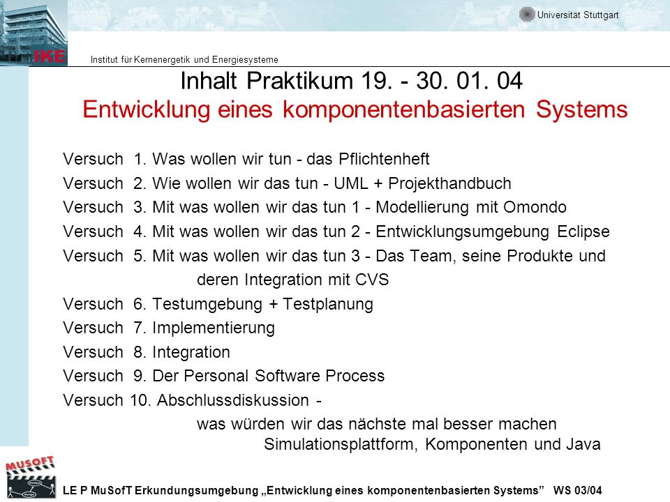 Universität Stuttgart Institut für Kernenergetik und Energiesysteme LE P MuSofT Erkundungsumgebung Entwicklung eines komponentenbasierten Systems WS 03/04 Testing Frameworks im Internet Testing Framework (xUnit, unit testing) http://www.xprogramming.com/software.htm http://www.xprogramming.com/software.htm Kent Becks Orginal Test Framework Paper http://www.xprogramming.com/testfram.htm Xunit testing frameworks http://www.junit.org/index.htm Bugzilla http://www.mozilla.org/projects/bugzilla/ Automatisches Unit Testing http://www.parasoft.com Unit Teating mit Junit by F.