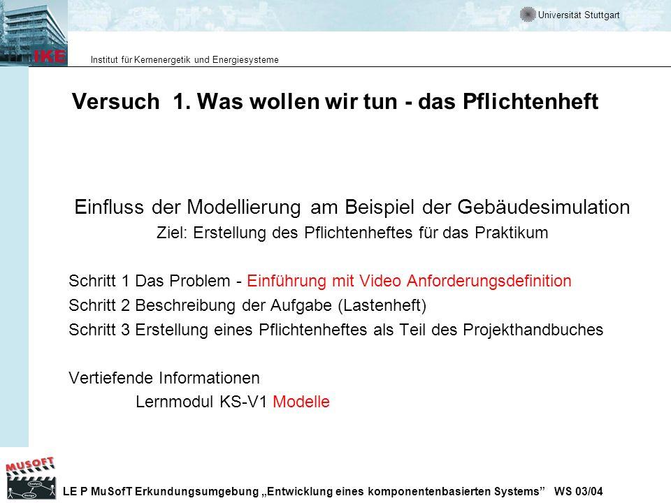 Universität Stuttgart Institut für Kernenergetik und Energiesysteme LE P MuSofT Erkundungsumgebung Entwicklung eines komponentenbasierten Systems WS 03/04 Das V-Modell in der Praxis Durchführung von Studien- und Diplomarbeiten am IKE-WN auf der Basis von AIDA des IAS http://www.ias.uni-stuttgart.de/vhb/index.htm Weitere wichtige Adressen V-Modell Entwickler http://www.v-modell.iabg.de/http://www.v-modell.iabg.de/ V - Modell Browser http://www.scope.gmd.de/vmodel/http://www.scope.gmd.de/vmodel/ V-Modell Verein Anstand http://www.ansstand.de/frame.htmhttp://www.ansstand.de/frame.htm V-Modell Guide (elektronischer Führer) http://www.iese.fhg.de/VModell/ http://www.iese.fhg.de/VModell/