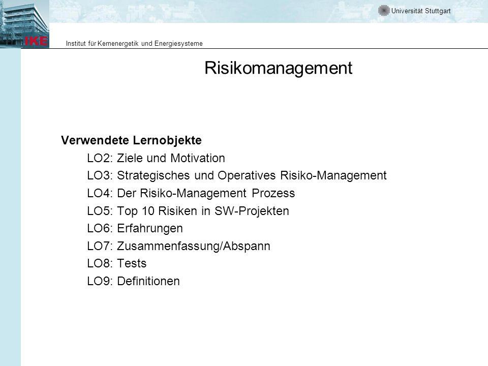 Universität Stuttgart Institut für Kernenergetik und Energiesysteme Risikomanagement Verwendete Lernobjekte LO2: Ziele und Motivation LO3: Strategisches und Operatives Risiko-Management LO4: Der Risiko-Management Prozess LO5: Top 10 Risiken in SW-Projekten LO6: Erfahrungen LO7: Zusammenfassung/Abspann LO8: Tests LO9: Definitionen