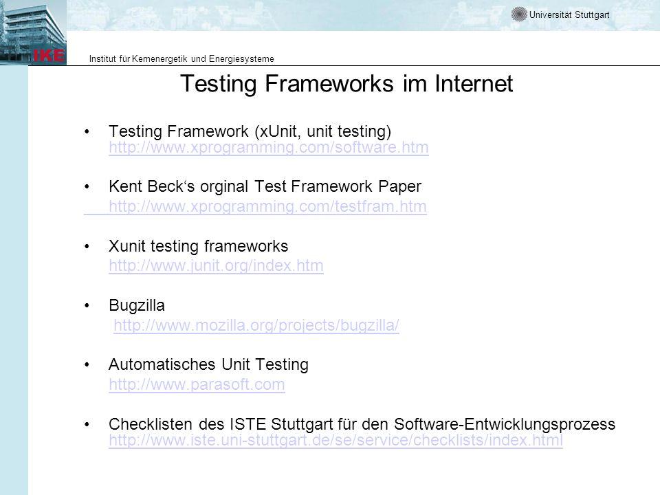 Universität Stuttgart Institut für Kernenergetik und Energiesysteme Testing Frameworks im Internet Testing Framework (xUnit, unit testing) http://www.xprogramming.com/software.htm http://www.xprogramming.com/software.htm Kent Becks orginal Test Framework Paper http://www.xprogramming.com/testfram.htm Xunit testing frameworks http://www.junit.org/index.htm Bugzilla http://www.mozilla.org/projects/bugzilla/ Automatisches Unit Testing http://www.parasoft.com Checklisten des ISTE Stuttgart für den Software-Entwicklungsprozess http://www.iste.uni-stuttgart.de/se/service/checklists/index.html http://www.iste.uni-stuttgart.de/se/service/checklists/index.html