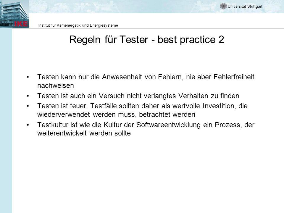 Universität Stuttgart Institut für Kernenergetik und Energiesysteme Regeln für Tester - best practice 2 Testen kann nur die Anwesenheit von Fehlern, nie aber Fehlerfreiheit nachweisen Testen ist auch ein Versuch nicht verlangtes Verhalten zu finden Testen ist teuer.