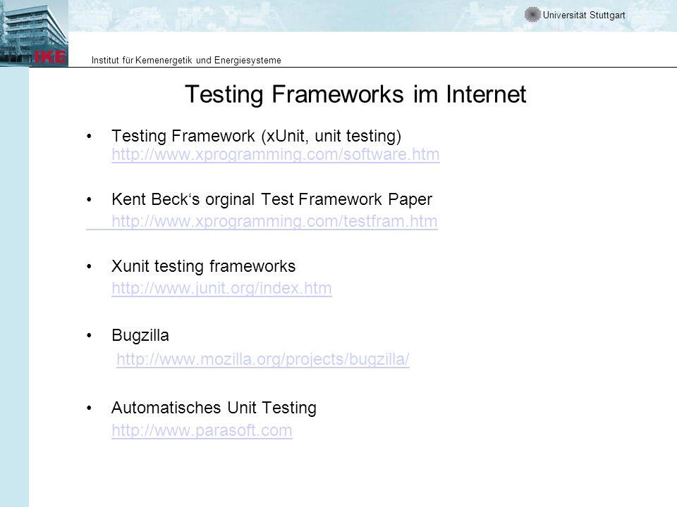 Universität Stuttgart Institut für Kernenergetik und Energiesysteme Testing Frameworks im Internet Testing Framework (xUnit, unit testing) http://www.xprogramming.com/software.htm http://www.xprogramming.com/software.htm Kent Becks orginal Test Framework Paper http://www.xprogramming.com/testfram.htm Xunit testing frameworks http://www.junit.org/index.htm Bugzilla http://www.mozilla.org/projects/bugzilla/ Automatisches Unit Testing http://www.parasoft.com