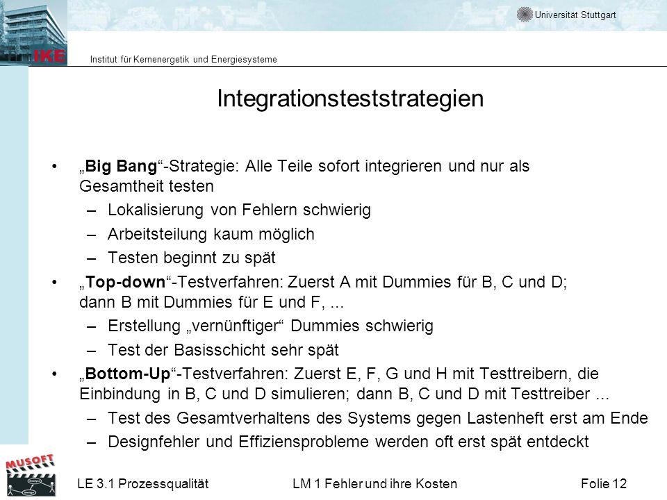 Universität Stuttgart Institut für Kernenergetik und Energiesysteme LE 3.1 ProzessqualitätLM 1 Fehler und ihre KostenFolie 12 Integrationsteststrategien Big Bang-Strategie: Alle Teile sofort integrieren und nur als Gesamtheit testen –Lokalisierung von Fehlern schwierig –Arbeitsteilung kaum möglich –Testen beginnt zu spät Top-down-Testverfahren: Zuerst A mit Dummies für B, C und D; dann B mit Dummies für E und F,...