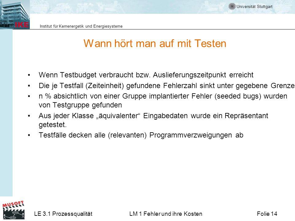 Universität Stuttgart Institut für Kernenergetik und Energiesysteme LE 3.1 ProzessqualitätLM 1 Fehler und ihre KostenFolie 14 Wann hört man auf mit Testen Wenn Testbudget verbraucht bzw.