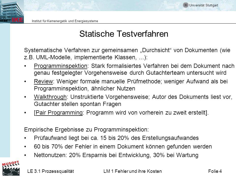 Universität Stuttgart Institut für Kernenergetik und Energiesysteme LE 3.1 ProzessqualitätLM 1 Fehler und ihre KostenFolie 4 Statische Testverfahren Systematische Verfahren zur gemeinsamen Durchsicht von Dokumenten (wie z.B.