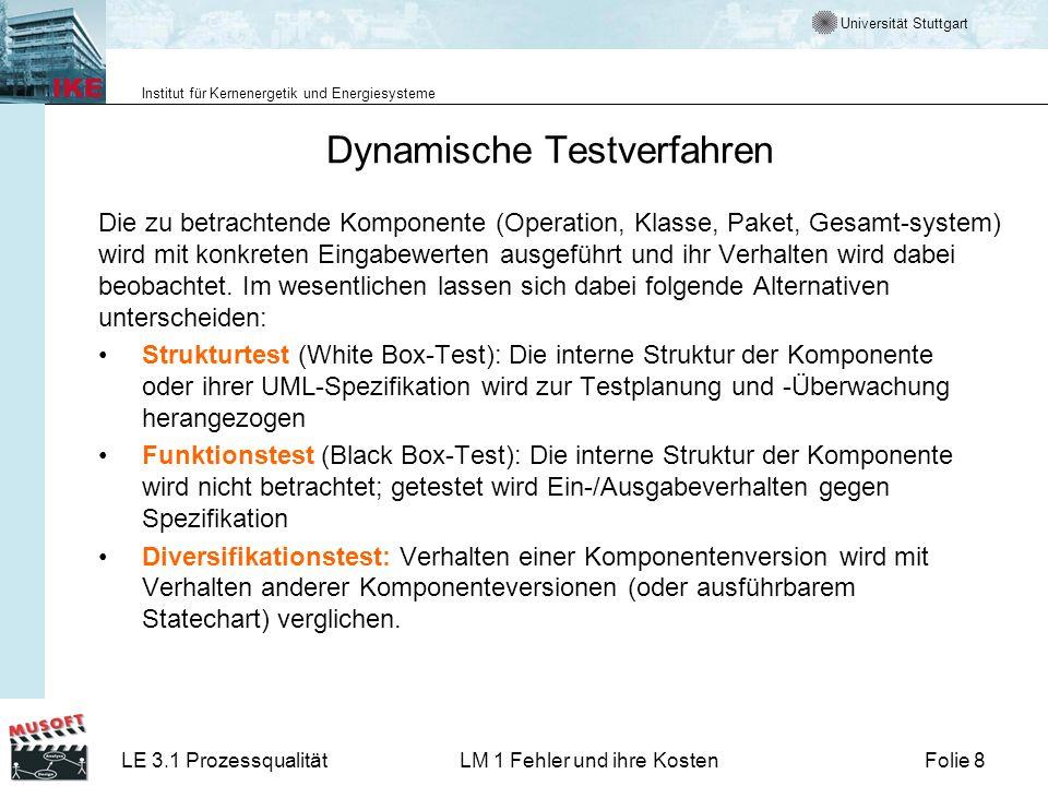 Universität Stuttgart Institut für Kernenergetik und Energiesysteme LE 3.1 ProzessqualitätLM 1 Fehler und ihre KostenFolie 8 Dynamische Testverfahren Die zu betrachtende Komponente (Operation, Klasse, Paket, Gesamt-system) wird mit konkreten Eingabewerten ausgeführt und ihr Verhalten wird dabei beobachtet.