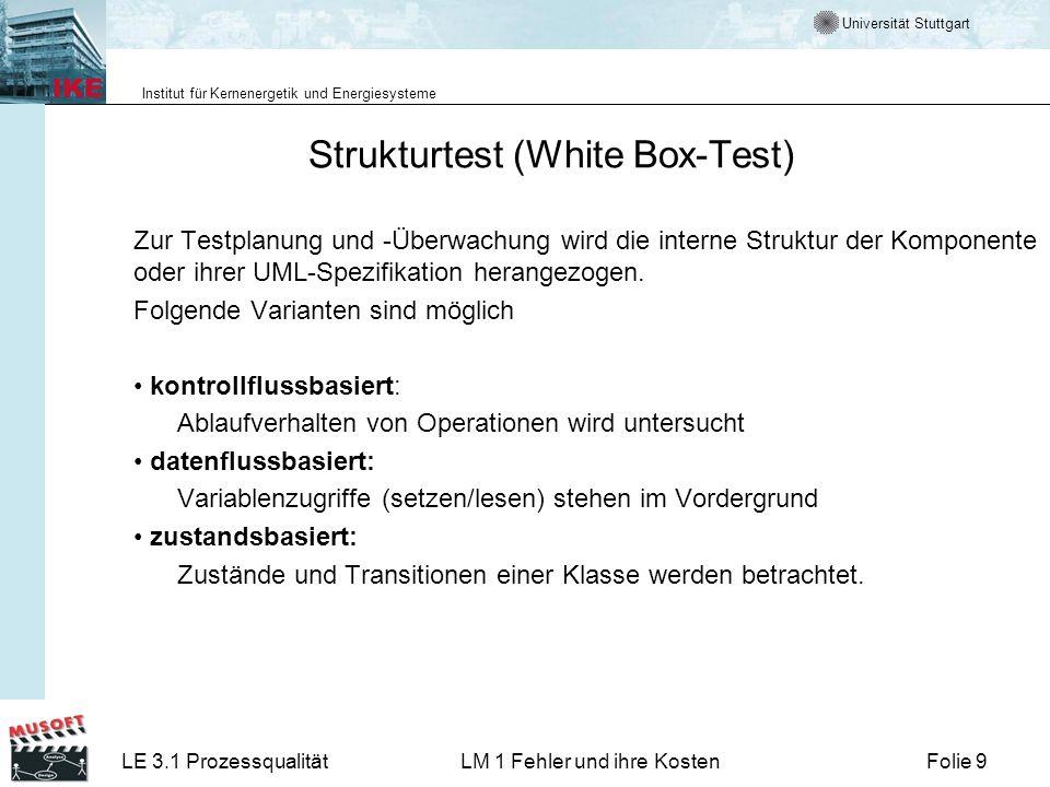 Universität Stuttgart Institut für Kernenergetik und Energiesysteme LE 3.1 ProzessqualitätLM 1 Fehler und ihre KostenFolie 9 Strukturtest (White Box-Test) Zur Testplanung und -Überwachung wird die interne Struktur der Komponente oder ihrer UML-Spezifikation herangezogen.