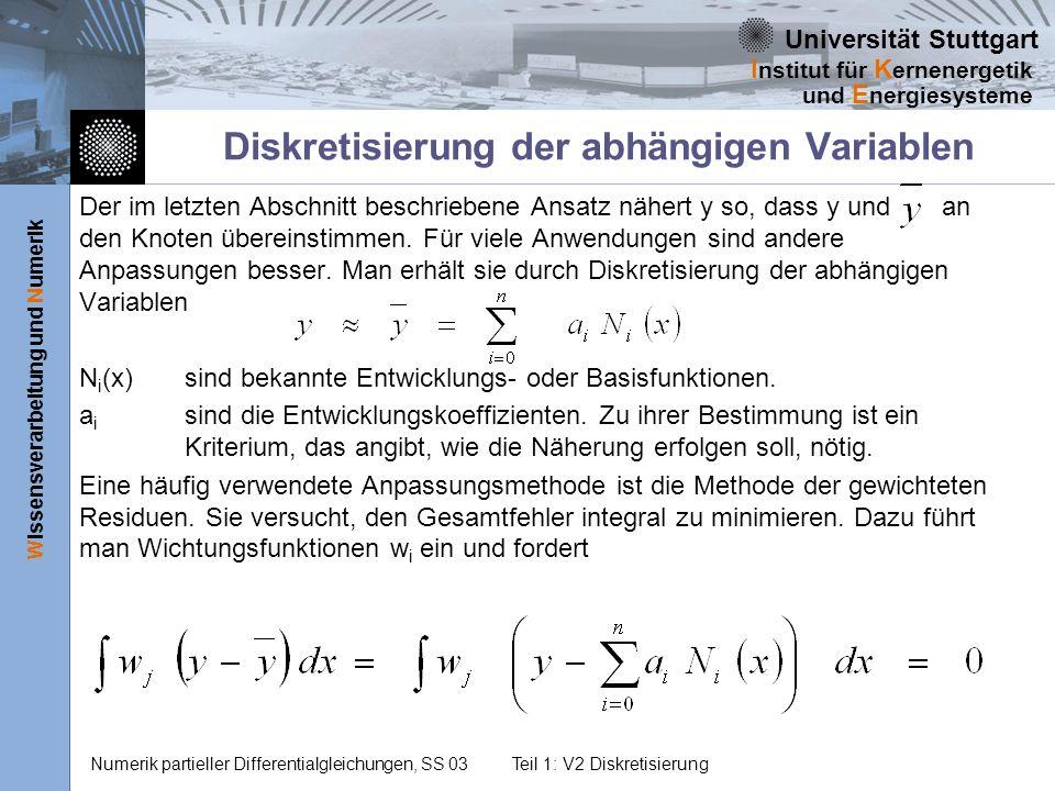 Universität Stuttgart Wissensverarbeitung und Numerik I nstitut für K ernenergetik und E nergiesysteme Numerik partieller Differentialgleichungen, SS 03Teil 1: V2 Diskretisierung Diskretisierung der abhängigen Variablen Der im letzten Abschnitt beschriebene Ansatz nähert y so, dass y und an den Knoten übereinstimmen.
