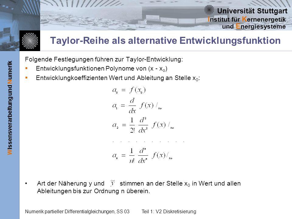 Universität Stuttgart Wissensverarbeitung und Numerik I nstitut für K ernenergetik und E nergiesysteme Numerik partieller Differentialgleichungen, SS 03Teil 1: V2 Diskretisierung Taylor-Reihe als alternative Entwicklungsfunktion Folgende Festlegungen führen zur Taylor-Entwicklung: Entwicklungsfunktionen Polynome von (x - x o ) Entwicklungkoeffizienten Wert und Ableitung an Stelle x 0 : Art der Näherung y und stimmen an der Stelle x 0 in Wert und allen Ableitungen bis zur Ordnung n überein.