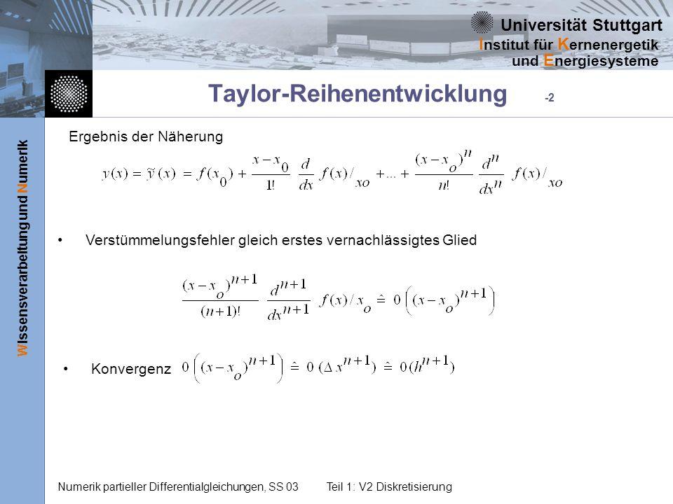 Universität Stuttgart Wissensverarbeitung und Numerik I nstitut für K ernenergetik und E nergiesysteme Numerik partieller Differentialgleichungen, SS 03Teil 1: V2 Diskretisierung Taylor-Reihenentwicklung -2 Ergebnis der Näherung Verstümmelungsfehler gleich erstes vernachlässigtes Glied Konvergenz
