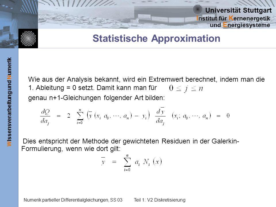 Universität Stuttgart Wissensverarbeitung und Numerik I nstitut für K ernenergetik und E nergiesysteme Numerik partieller Differentialgleichungen, SS 03Teil 1: V2 Diskretisierung Statistische Approximation Wie aus der Analysis bekannt, wird ein Extremwert berechnet, indem man die 1.