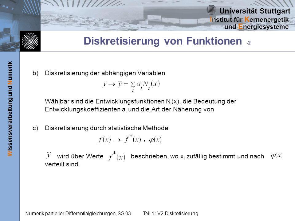 Universität Stuttgart Wissensverarbeitung und Numerik I nstitut für K ernenergetik und E nergiesysteme Numerik partieller Differentialgleichungen, SS 03Teil 1: V2 Diskretisierung 1.Festlegung des Approximationsbereichs x a x x b 2.Festlegung der Stützstellen a)Einschluss der Ränder x 1 = x a, x n+1 = x b b)Gebietsmitte 3.Berechnung der Werte der abhängigen Variablen y i = y (x i ) 4.Interpretation a)Wert gültig im Bereich (Basisgebiet) um Stützstellen b)Werte interpolieren mit Lagrange-Polynomen b1)Polynom durch alle Punkte (wenig Stützstellen, hohe Interpolationsordnung) b2)stückweise Näherung (viele Stützstellen, mehrere Polynome niederer Ordnung).