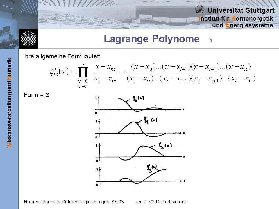 Universität Stuttgart Wissensverarbeitung und Numerik I nstitut für K ernenergetik und E nergiesysteme Numerik partieller Differentialgleichungen, SS 03Teil 1: V2 Diskretisierung Lagrange Polynome -2 Mit diesen Interpolationsfunktionen lässt sich eine Funktion y(x) etwa folgendermaßen nähern: x0x1x2x3x0x1x2x3